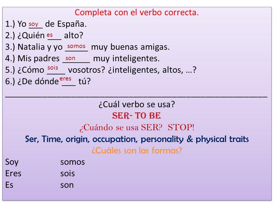 Completa con el verbo correcta. 1.) Yo ___ de España. 2.) ¿Quién ___ alto? 3.) Natalia y yo _____ muy buenas amigas. 4.) Mis padres ______ muy intelig