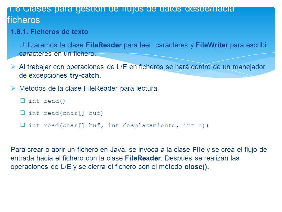 1.6.1. Ficheros de texto Utilizaremos la clase FileReader para leer caracteres y FileWriter para escribir caracteres en un fichero. Al trabajar con op