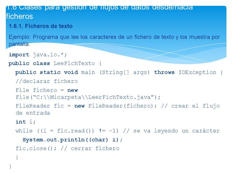 1.6.1. Ficheros de texto Ejemplo: Programa que lee los caracteres de un fichero de texto y los muestra por pantalla. import java.io.*; public class Le