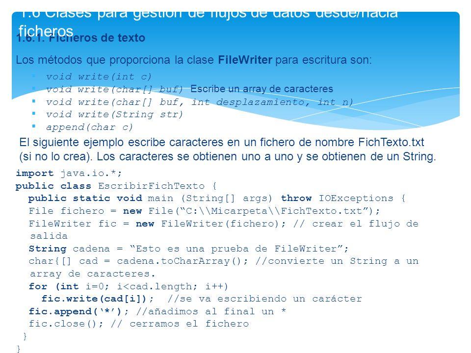 1.6.1. Ficheros de texto Los métodos que proporciona la clase FileWriter para escritura son: void write(int c) void write(char[] buf) Escribe un array