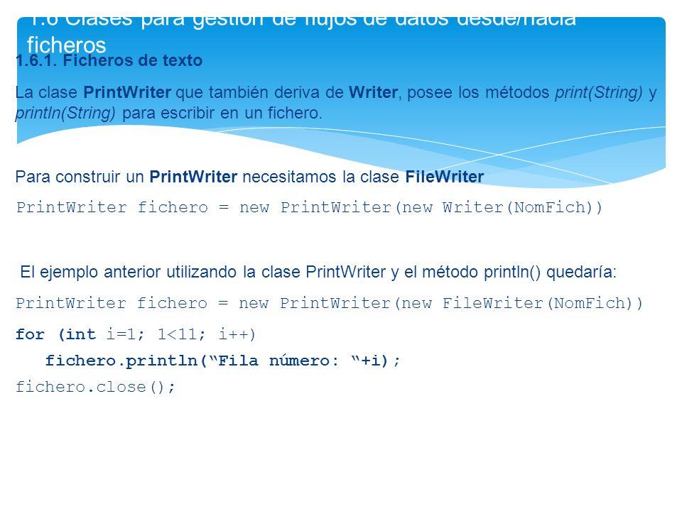 1.6.1. Ficheros de texto La clase PrintWriter que también deriva de Writer, posee los métodos print(String) y println(String) para escribir en un fich
