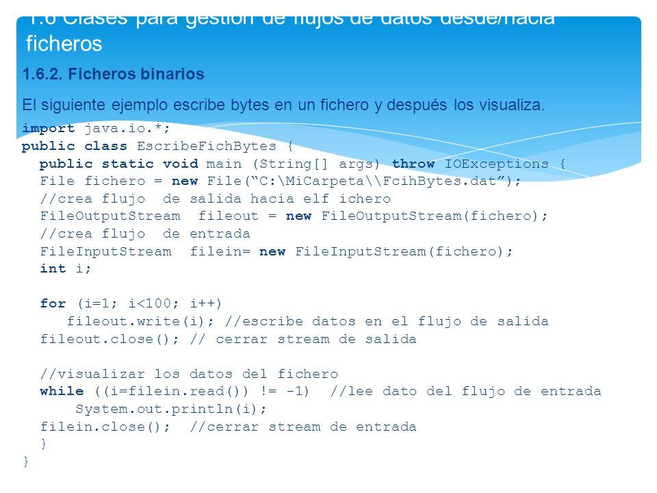 1.6.2. Ficheros binarios El siguiente ejemplo escribe bytes en un fichero y después los visualiza. import java.io.*; public class EscribeFichBytes { p