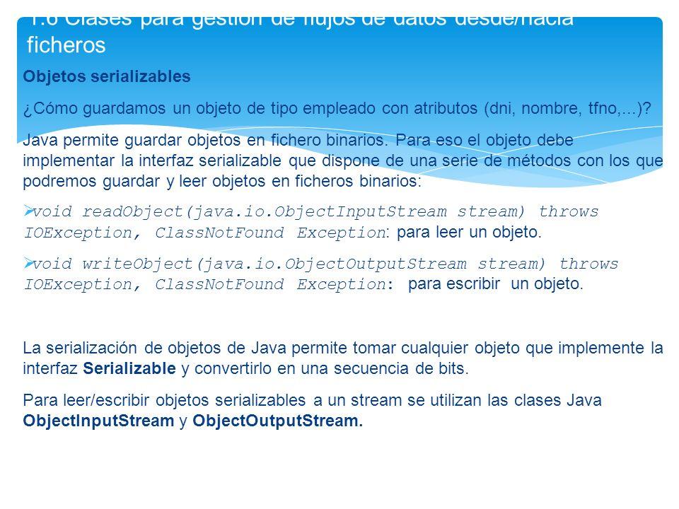 Objetos serializables ¿Cómo guardamos un objeto de tipo empleado con atributos (dni, nombre, tfno,...)? Java permite guardar objetos en fichero binari