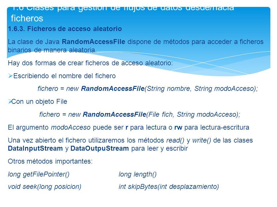 1.6.3. Ficheros de acceso aleatorio La clase de Java RandomAccessFile dispone de métodos para acceder a ficheros binarios de manera aleatoria. Hay dos