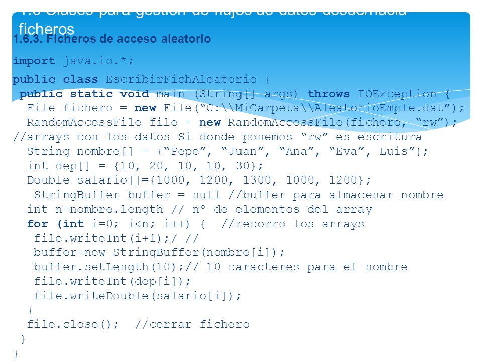 1.6.3. Ficheros de acceso aleatorio import java.io.*; public class EscribirFichAleatorio { public static void main (String[] args) throws IOException