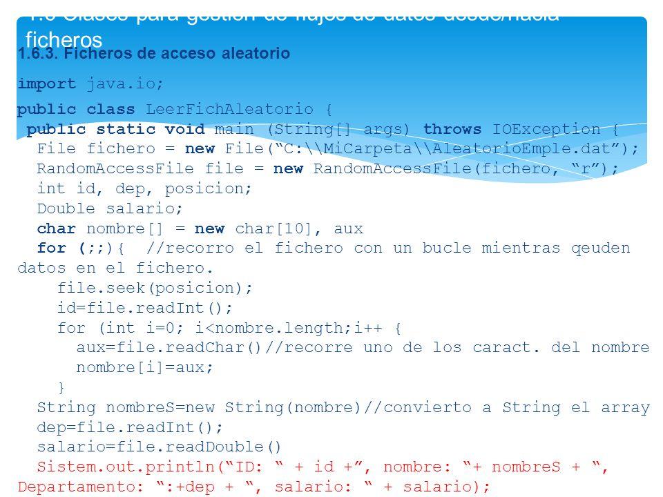 1.6 Clases para gestión de flujos de datos desde/hacia ficheros 1.6.3. Ficheros de acceso aleatorio import java.io; public class LeerFichAleatorio { p