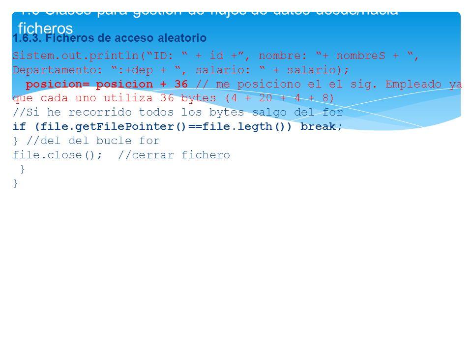 1.6 Clases para gestión de flujos de datos desde/hacia ficheros 1.6.3. Ficheros de acceso aleatorio Sistem.out.println(ID: + id +, nombre: + nombreS +