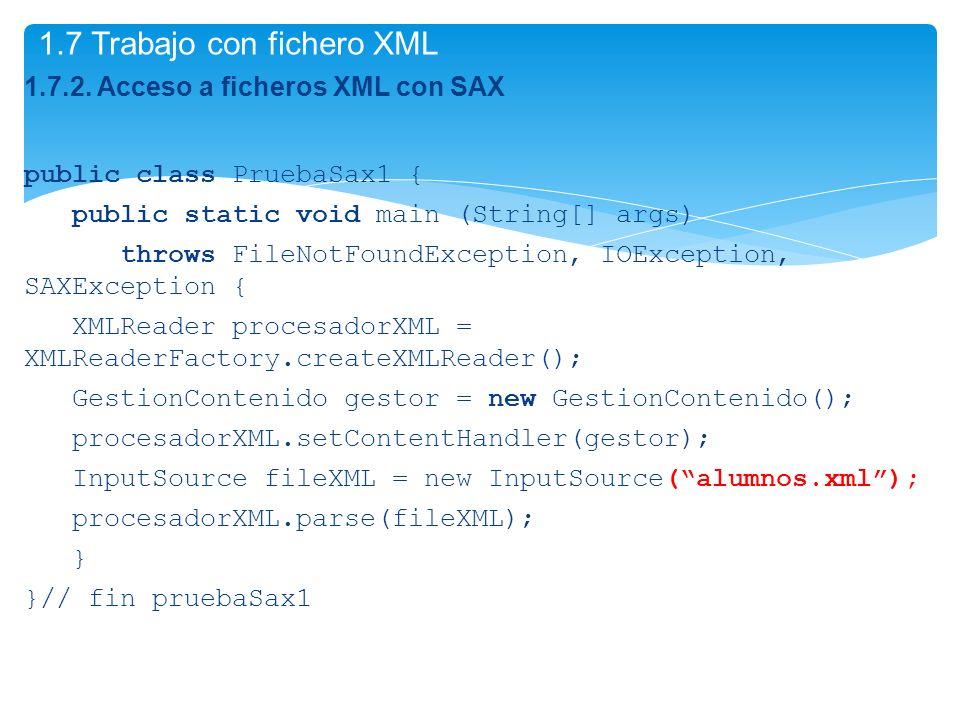 1.7.2. Acceso a ficheros XML con SAX public class PruebaSax1 { public static void main (String[] args) throws FileNotFoundException, IOException, SAXE