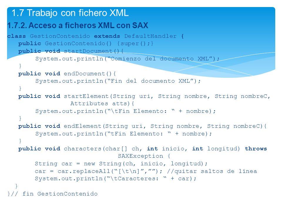 1.7.2. Acceso a ficheros XML con SAX class GestionContenido extends DefaultHandler { public GestionContenido() {super();} public void startDocument(){