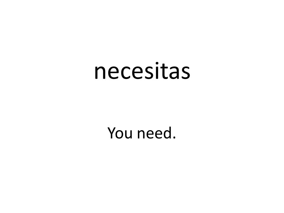 necesitas You need.