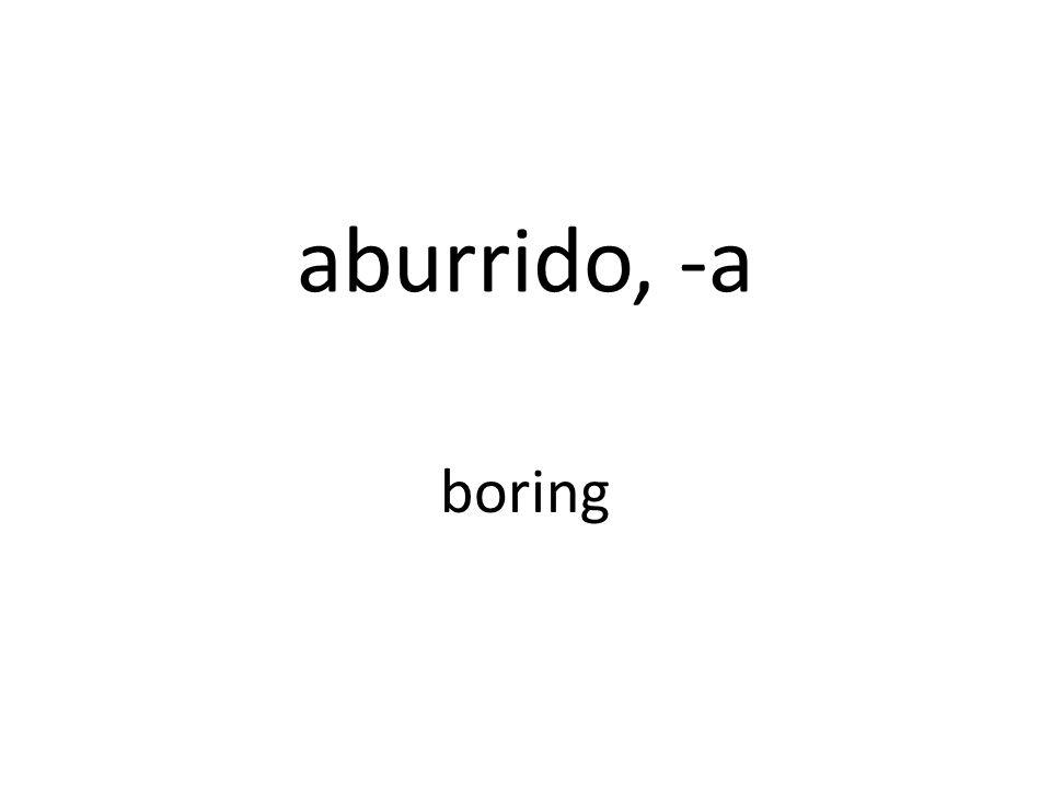 aburrido, -a boring