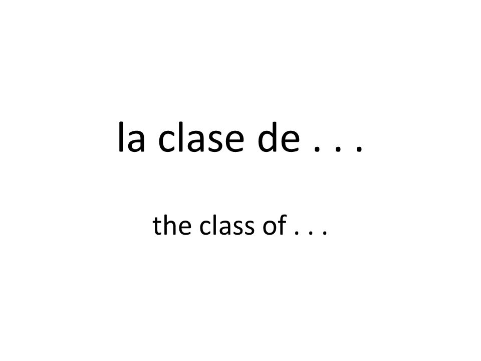 la clase de... the class of...