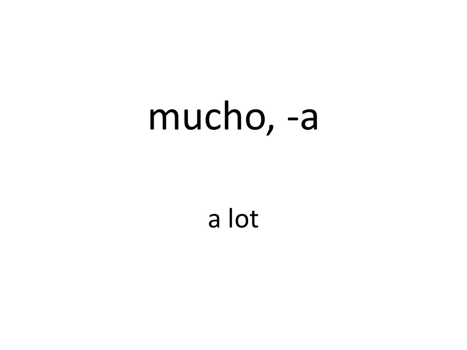 mucho, -a a lot