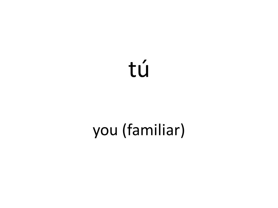 tú you (familiar)