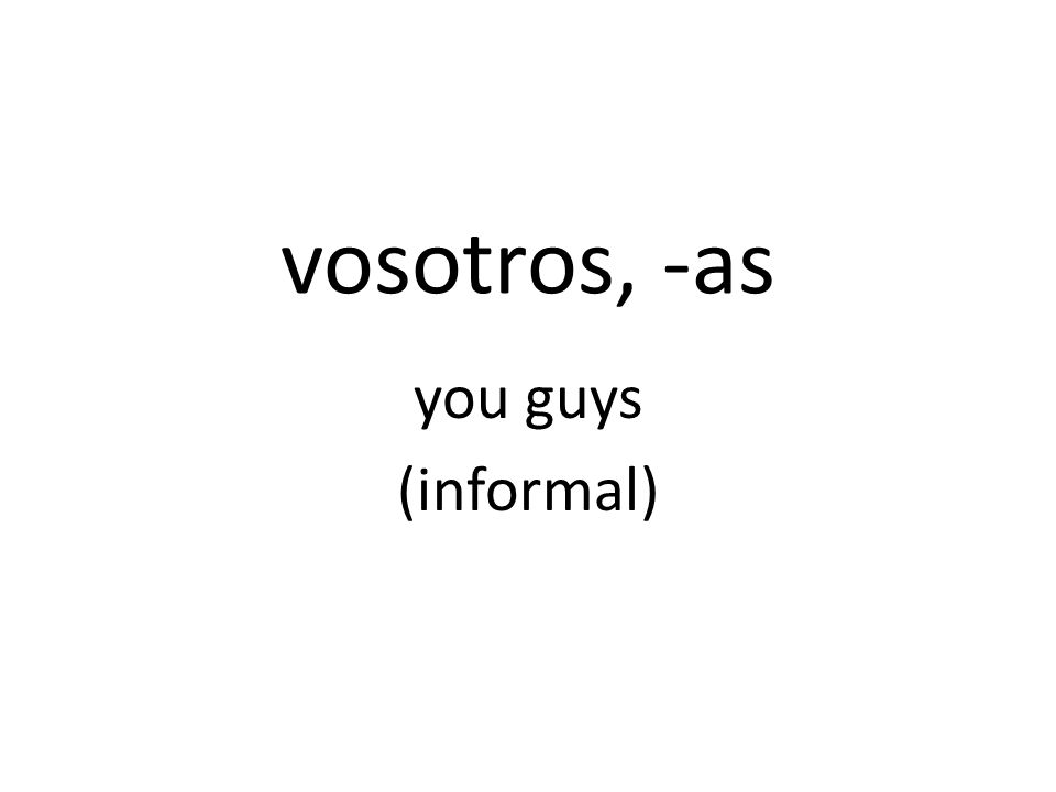 vosotros, -as you guys (informal)
