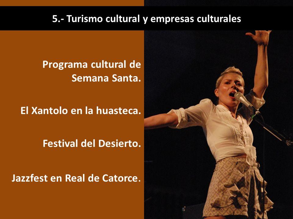 Programa cultural de Semana Santa. El Xantolo en la huasteca. Festival del Desierto. Jazzfest en Real de Catorce. 5.- Turismo cultural y empresas cult