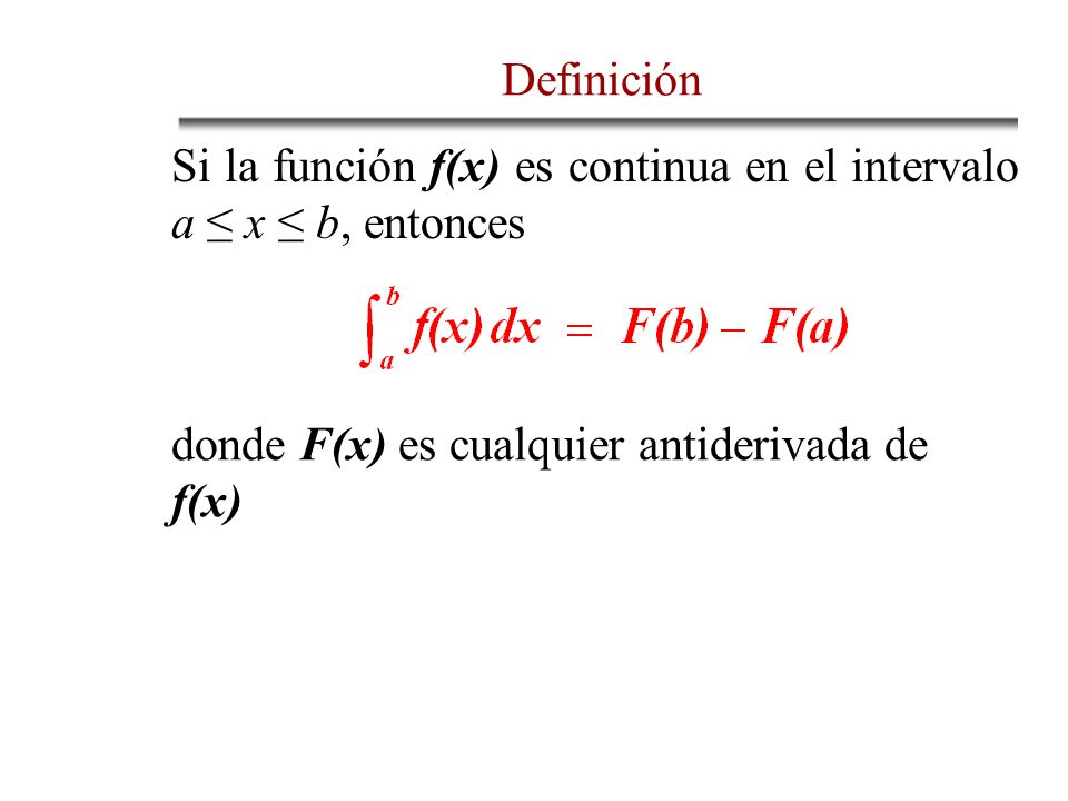 Si la función f(x) es continua en el intervalo a x b, entonces donde F(x) es cualquier antiderivada de f(x) Definición