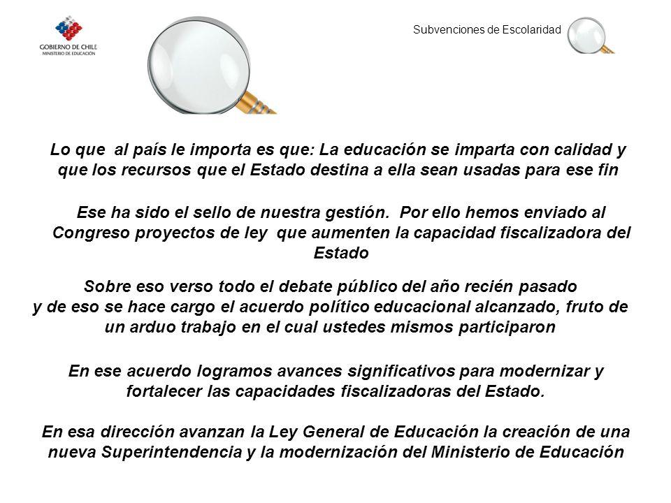 Subvenciones de Escolaridad Lo que al país le importa es que: La educación se imparta con calidad y que los recursos que el Estado destina a ella sean usadas para ese fin Ese ha sido el sello de nuestra gestión.