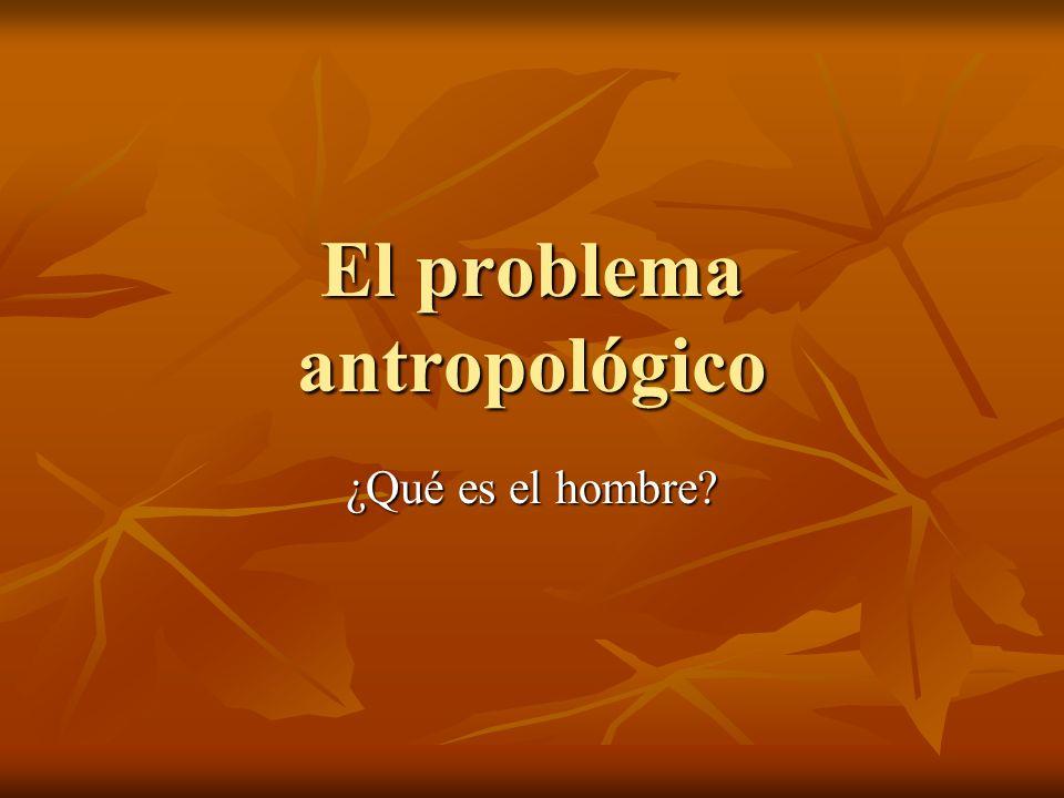 El problema antropológico ¿Qué es el hombre?