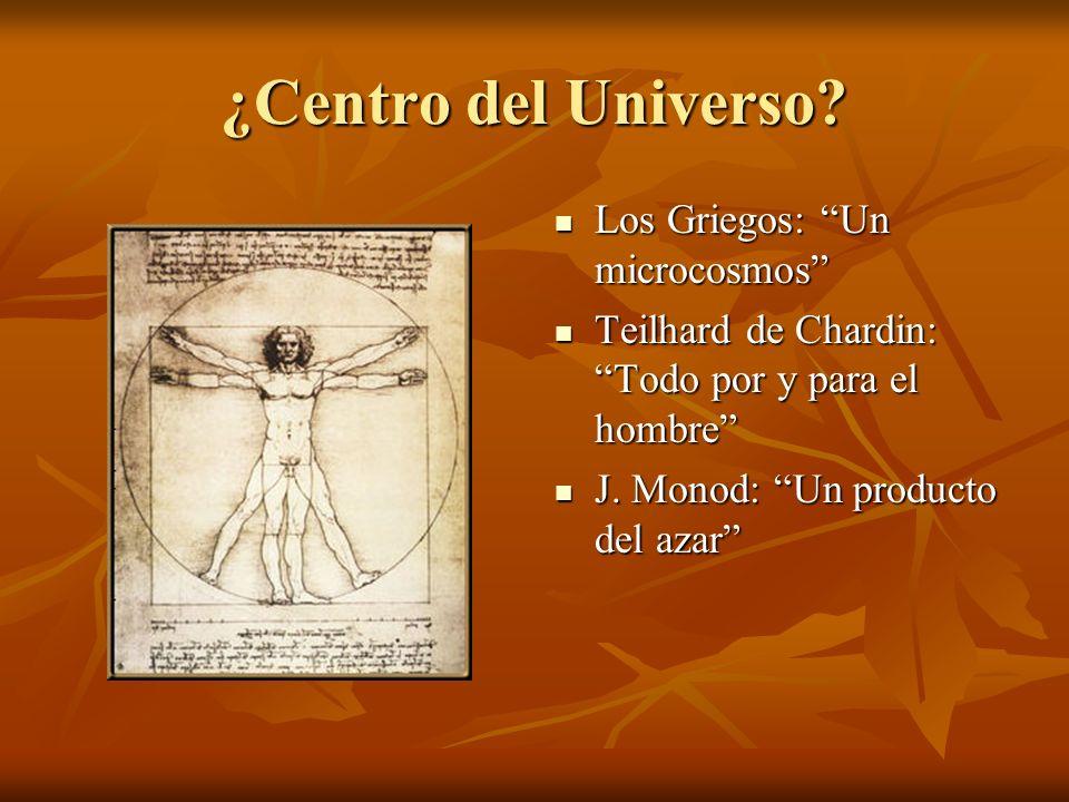 ¿Centro del Universo? Los Griegos: Un microcosmos Los Griegos: Un microcosmos Teilhard de Chardin: Todo por y para el hombre Teilhard de Chardin: Todo
