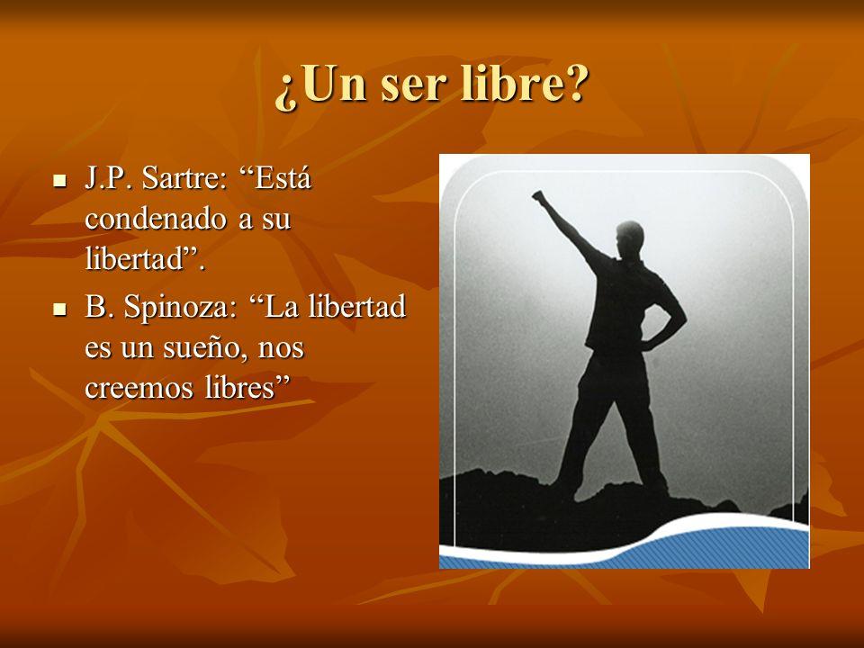 ¿Un ser libre? J.P. Sartre: Está condenado a su libertad. J.P. Sartre: Está condenado a su libertad. B. Spinoza: La libertad es un sueño, nos creemos