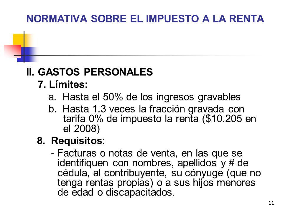 11 NORMATIVA SOBRE EL IMPUESTO A LA RENTA II. GASTOS PERSONALES 7. Límites: a. Hasta el 50% de los ingresos gravables b. Hasta 1.3 veces la fracción g