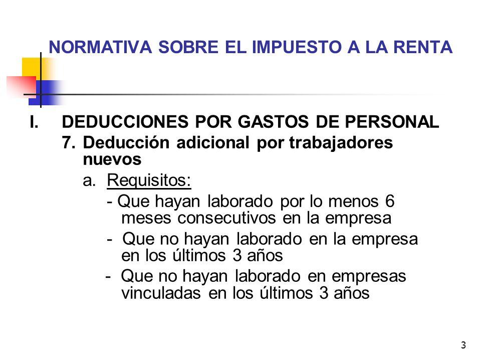 3 NORMATIVA SOBRE EL IMPUESTO A LA RENTA I.DEDUCCIONES POR GASTOS DE PERSONAL 7. Deducción adicional por trabajadores nuevos a. Requisitos: - Que haya