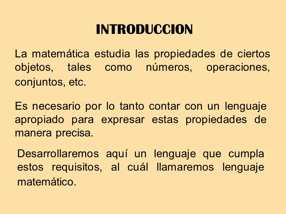 LENGUAJE MATEMATICO El lenguaje matemático está formado por una parte del lenguaje natural, al cuál se le agregan variables y símbolos lógicos que permiten una interpretación precisa de cada frase.