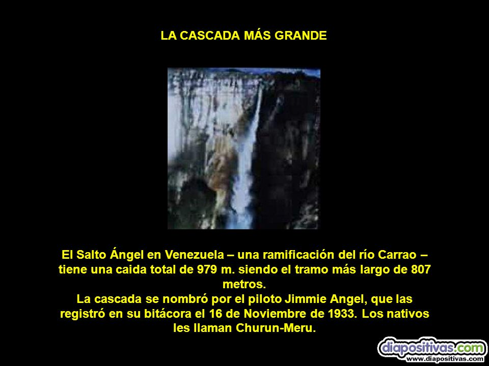 El Salto Ángel en Venezuela – una ramificación del río Carrao – tiene una caida total de 979 m. siendo el tramo más largo de 807 metros. La cascada se
