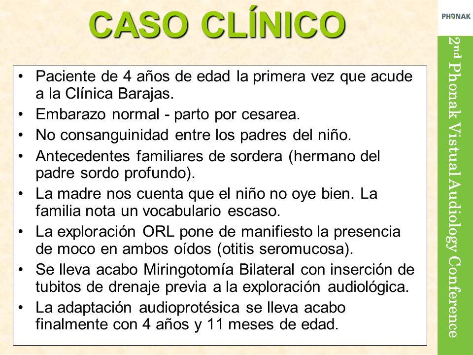2 nd Phonak Vistual Audiology Conference CASO CLÍNICO Paciente de 4 años de edad la primera vez que acude a la Clínica Barajas. Embarazo normal - part