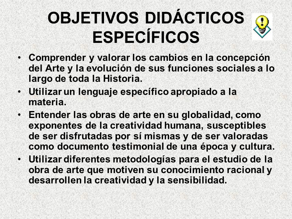 OBJETIVOS DIDÁCTICOS ESPECÍFICOS Comprender y valorar los cambios en la concepción del Arte y la evolución de sus funciones sociales a lo largo de toda la Historia.