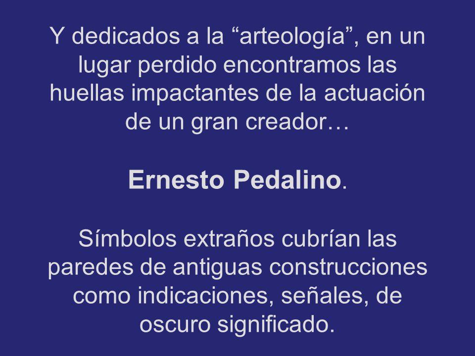 Y dedicados a la arteología, en un lugar perdido encontramos las huellas impactantes de la actuación de un gran creador… Ernesto Pedalino.