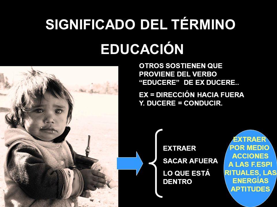 SIGNIFICADO DEL TÉRMINO EDUCACIÓN OTROS SOSTIENEN QUE PROVIENE DEL VERBO EDUCERE DE EX DUCERE.. EX = DIRECCIÓN HACIA FUERA Y. DUCERE = CONDUCIR. EXTRA