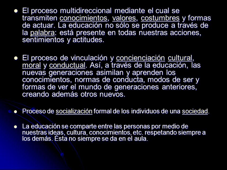 El proceso multidireccional mediante el cual se transmiten conocimientos, valores, costumbres y formas de actuar. La educación no sólo se produce a tr