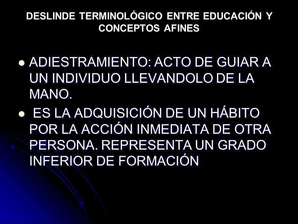 DESLINDE TERMINOLÓGICO ENTRE EDUCACIÓN Y CONCEPTOS AFINES ADIESTRAMIENTO: ACTO DE GUIAR A UN INDIVIDUO LLEVANDOLO DE LA MANO. ADIESTRAMIENTO: ACTO DE