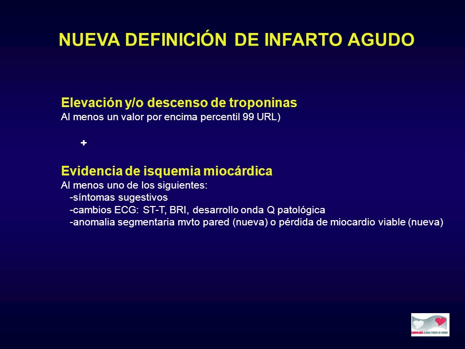 NUEVA DEFINICIÓN DE INFARTO AGUDO Elevación y/o descenso de troponinas Al menos un valor por encima percentil 99 URL) + Evidencia de isquemia miocárdi