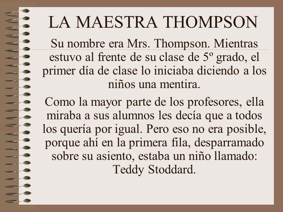 LA MAESTRA THOMPSON Su nombre era Mrs. Thompson. Mientras estuvo al frente de su clase de 5º grado, el primer día de clase lo iniciaba diciendo a los