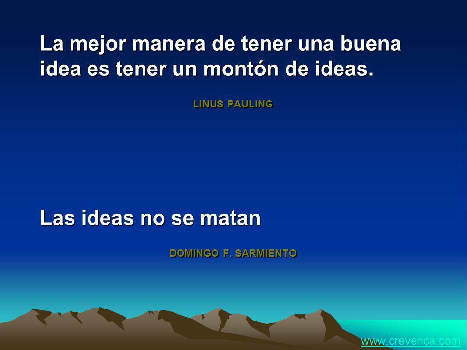La mejor manera de tener una buena idea es tener un montón de ideas. LINUS PAULING Las ideas no se matan DOMINGO F. SARMIENTO www.crevenca.com