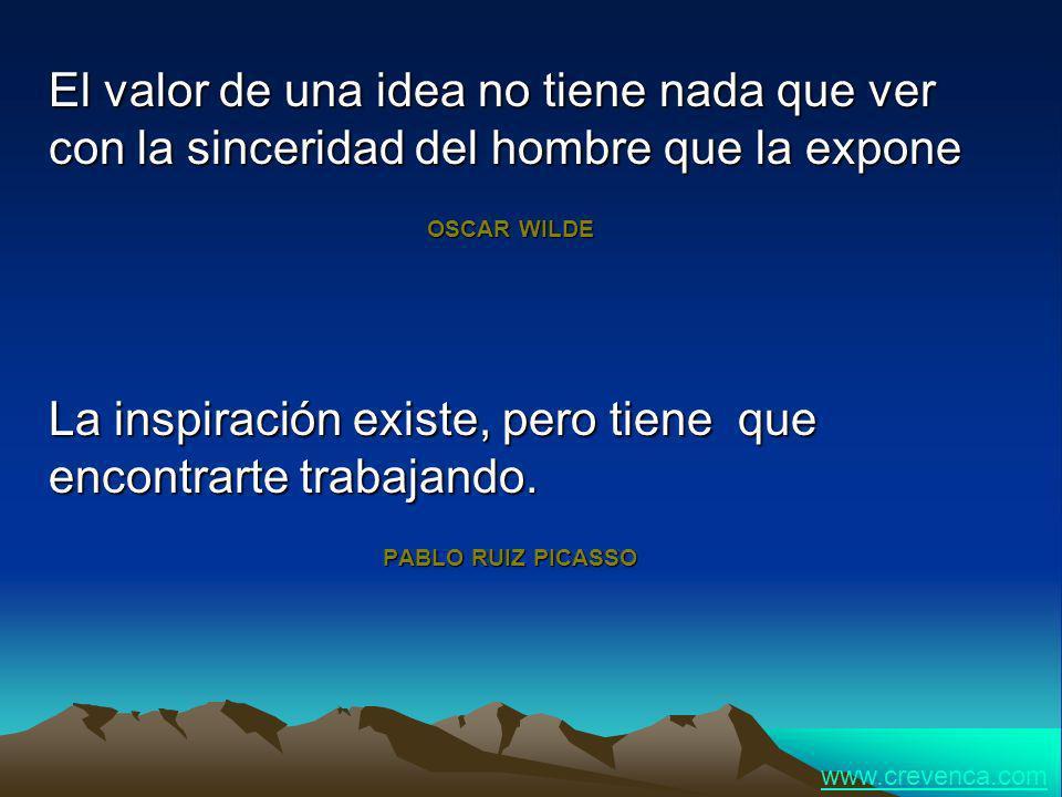 El valor de una idea no tiene nada que ver con la sinceridad del hombre que la expone OSCAR WILDE La inspiración existe, pero tiene que encontrarte tr