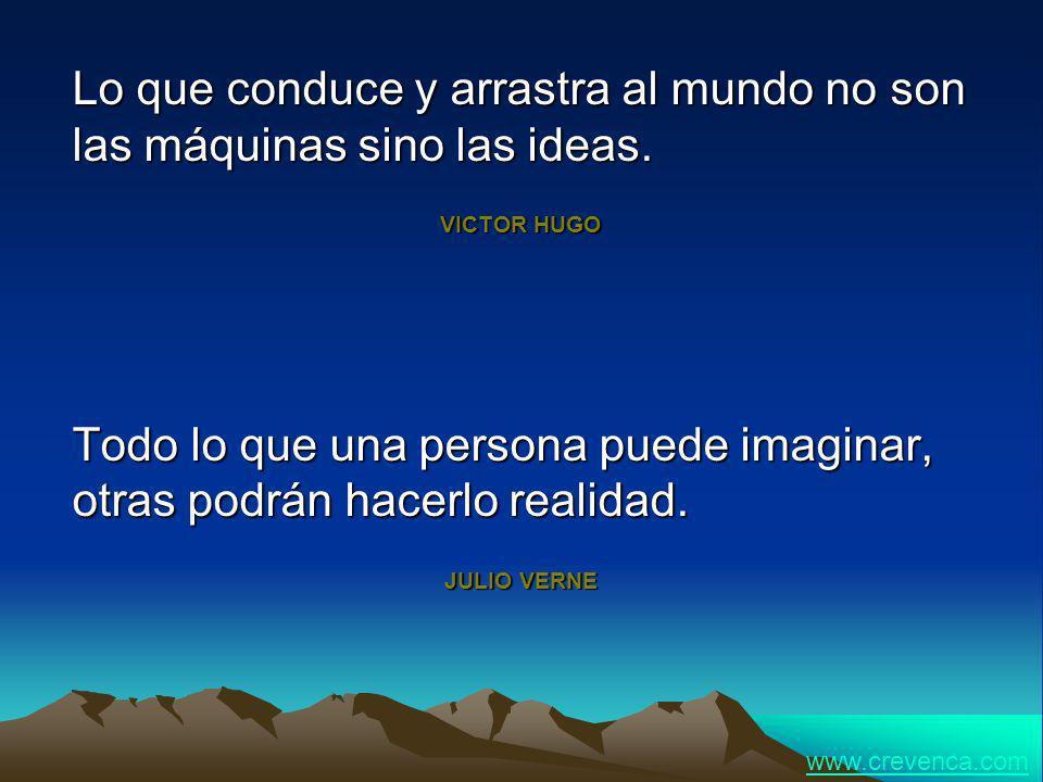 Lo que conduce y arrastra al mundo no son las máquinas sino las ideas. VICTOR HUGO Todo lo que una persona puede imaginar, otras podrán hacerlo realid