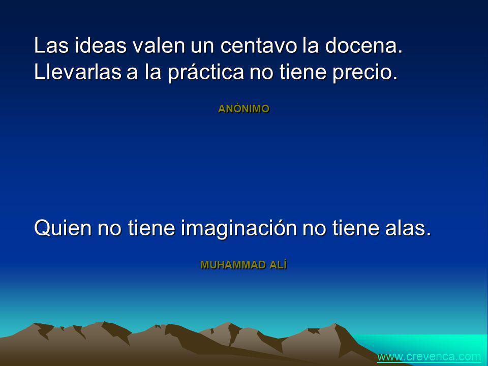Las ideas valen un centavo la docena. Llevarlas a la práctica no tiene precio. ANÓNIMO Quien no tiene imaginación no tiene alas. MUHAMMAD ALÍ www.crev