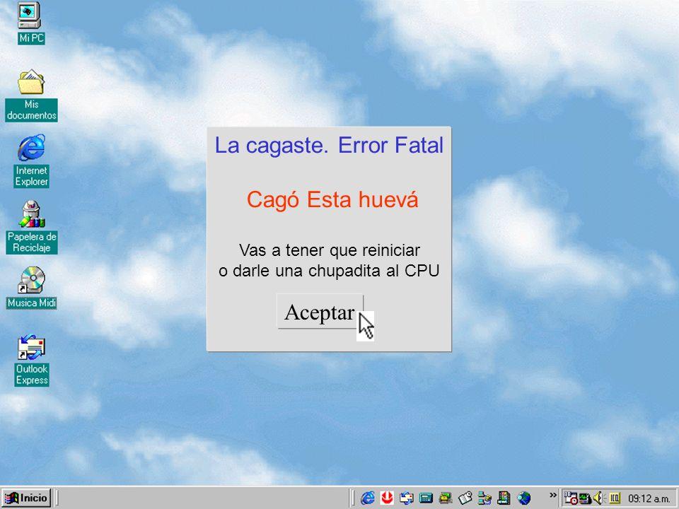 Cómprate una computadora buena La cagaste Error Fatal Esta huevá Cagó otra Vez Esto se va a cerrar.