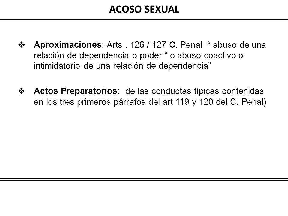 ACOSO SEXUAL Aproximaciones: Arts. 126 / 127 C. Penal abuso de una relación de dependencia o poder o abuso coactivo o intimidatorio de una relación de