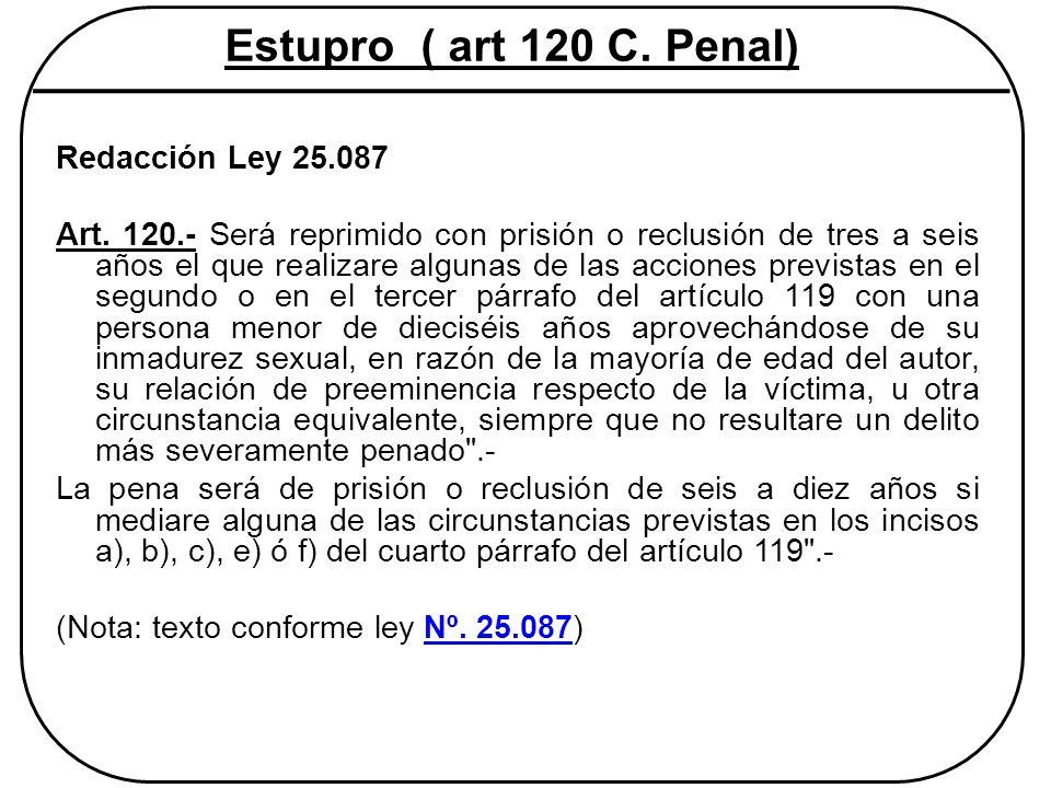 Estupro ( art 120 C. Penal) Redacción Ley 25.087 Art. 120.- Será reprimido con prisión o reclusión de tres a seis años el que realizare algunas de las