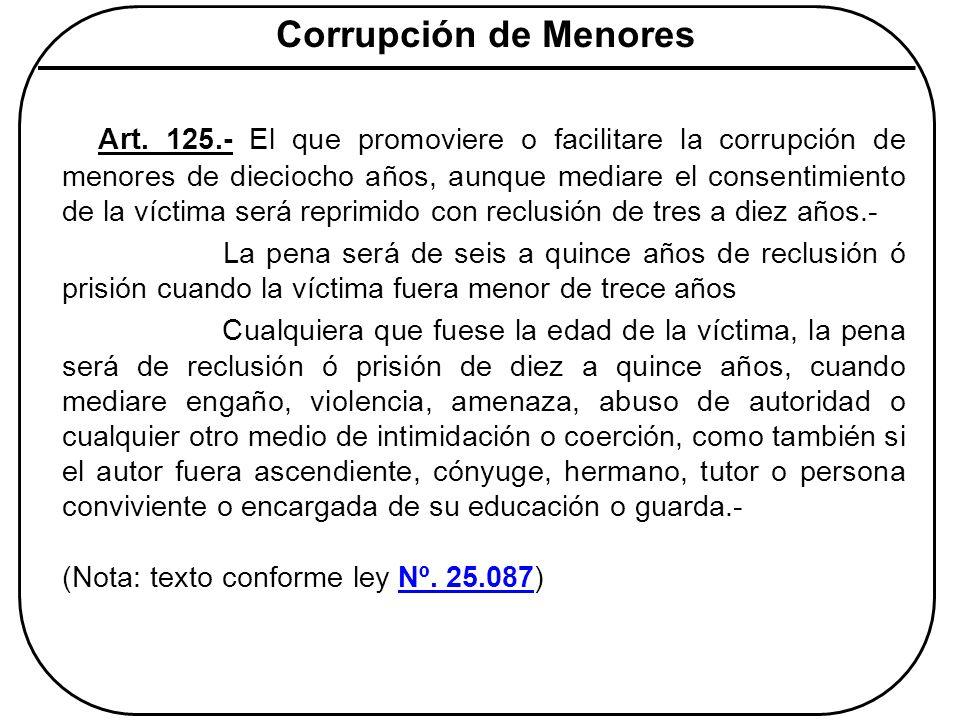 Corrupción de Menores Art. 125.- El que promoviere o facilitare la corrupción de menores de dieciocho años, aunque mediare el consentimiento de la víc