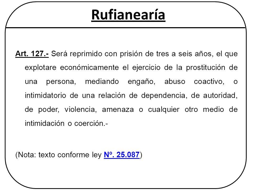 Rufianearía Art. 127.- Será reprimido con prisión de tres a seis años, el que explotare económicamente el ejercicio de la prostitución de una persona,