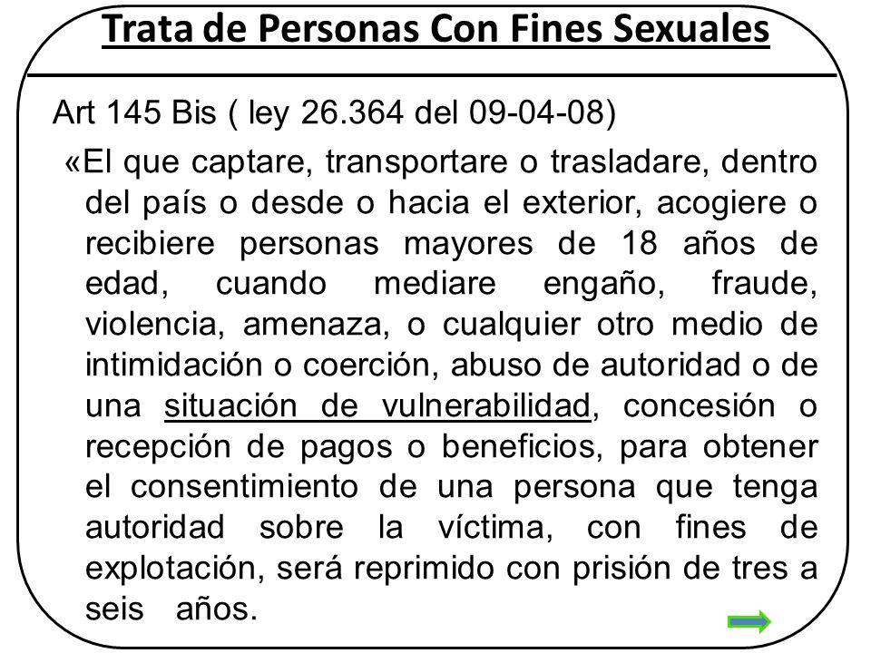 Trata de Personas Con Fines Sexuales Art 145 Bis ( ley 26.364 del 09-04-08) «El que captare, transportare o trasladare, dentro del país o desde o haci