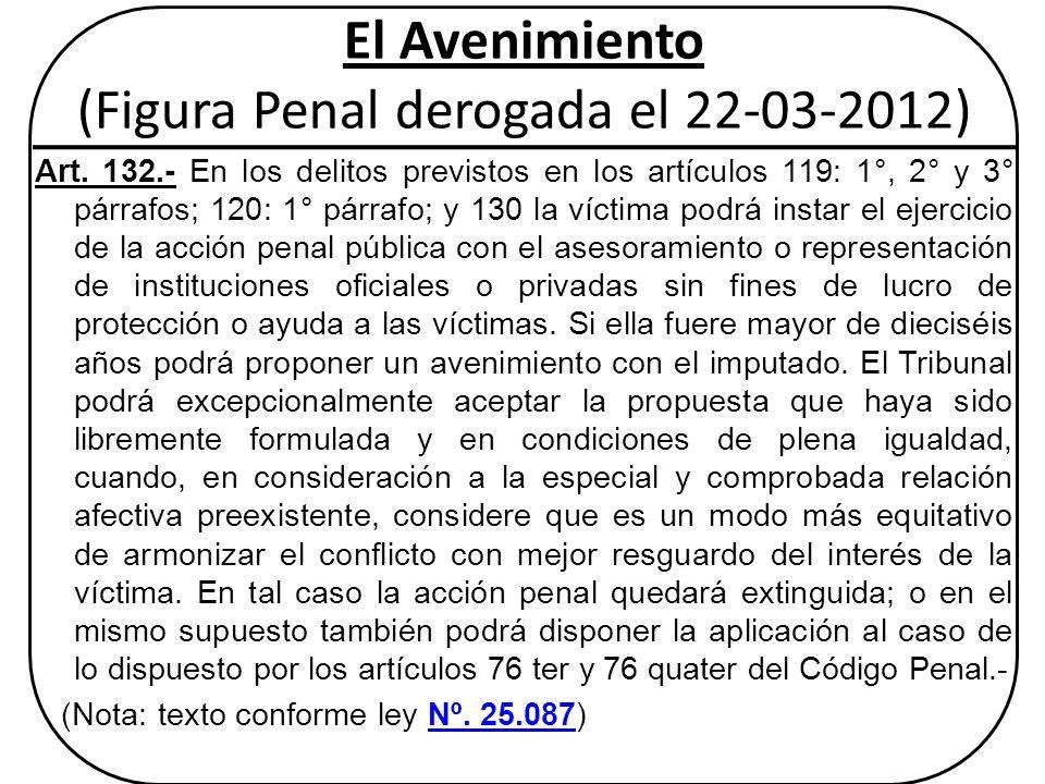 El Avenimiento (Figura Penal derogada el 22-03-2012) Art. 132.- En los delitos previstos en los artículos 119: 1°, 2° y 3° párrafos; 120: 1° párrafo;