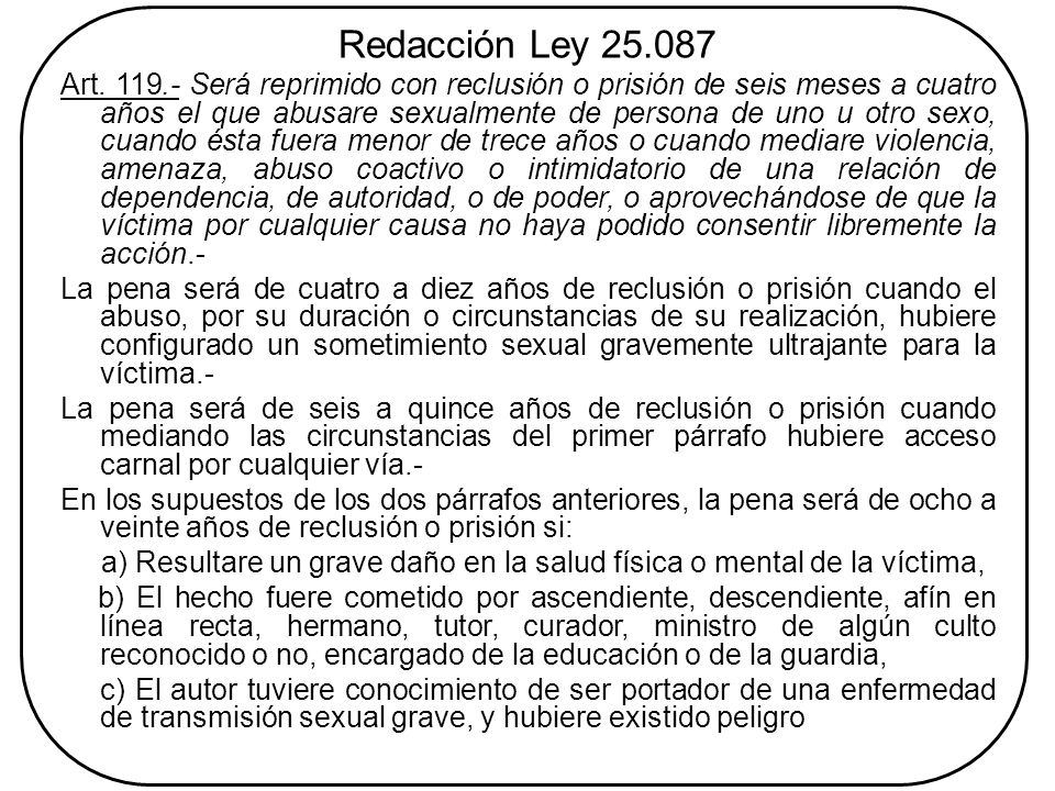 Redacción Ley 25.087 Art. 119.- Será reprimido con reclusión o prisión de seis meses a cuatro años el que abusare sexualmente de persona de uno u otro