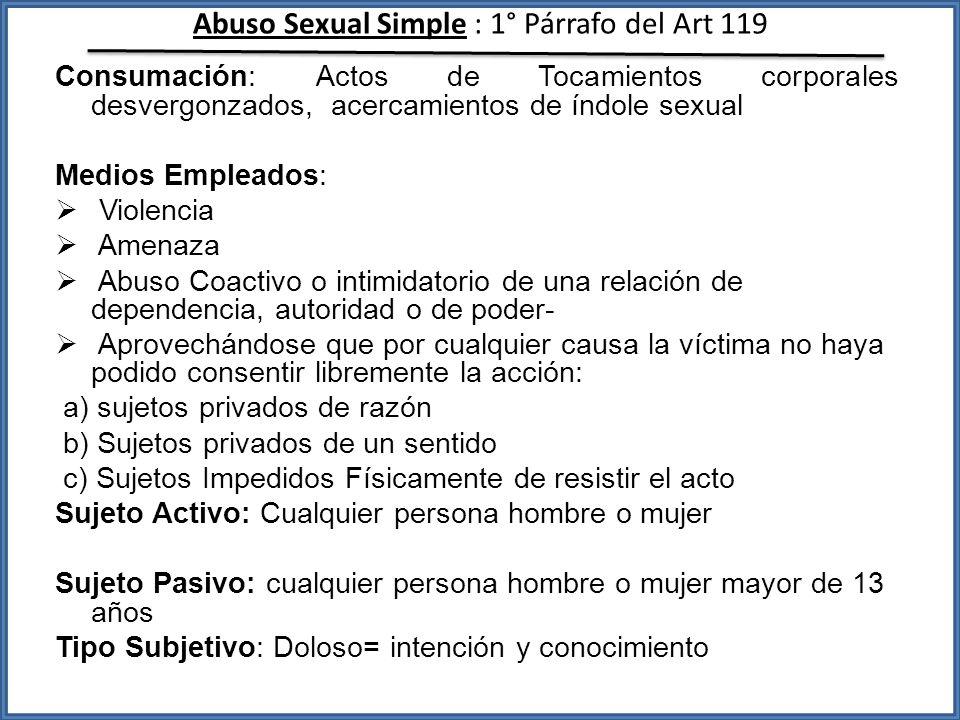 Abuso Sexual Simple : 1° Párrafo del Art 119 Consumación: Actos de Tocamientos corporales desvergonzados, acercamientos de índole sexual Medios Emplea